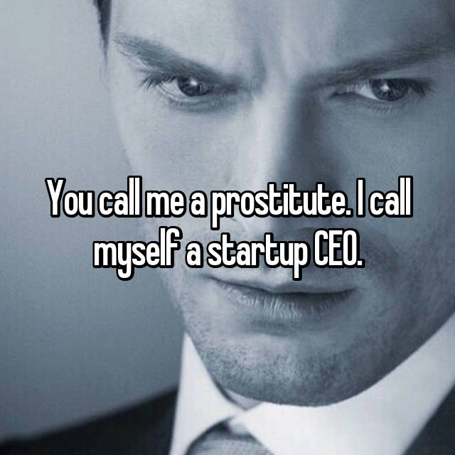 You call me a prostitute. I call myself a startup CEO.