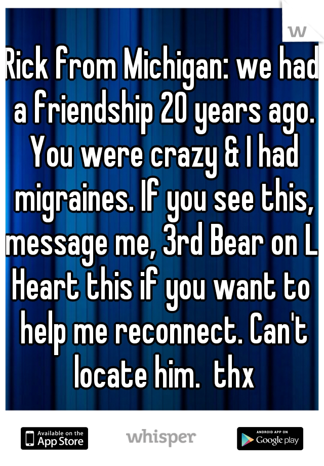Rick from Michigan: we had a friendship 20 years ago. You were crazy & I had migraines. If you see this, message me, 3rd Bear on L. Heart this if you want to help me reconnect. Can't locate him.  thx