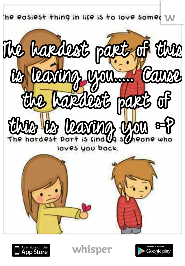 The hardest part of this is leaving you..... Cause the hardest part of this is leaving you :-P
