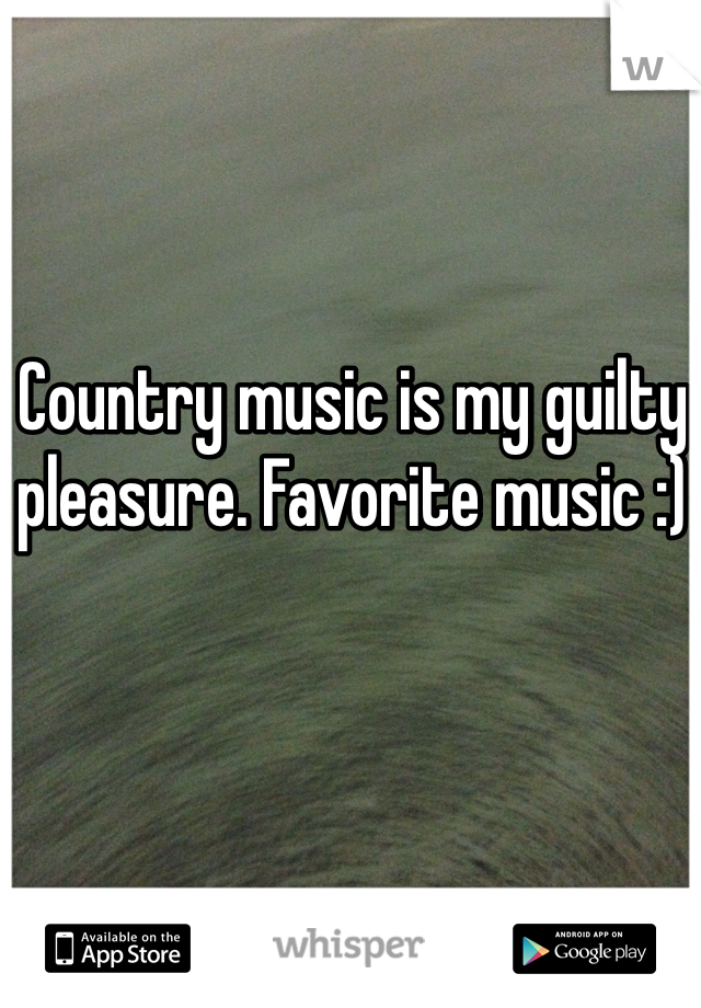 Country music is my guilty pleasure. Favorite music :)
