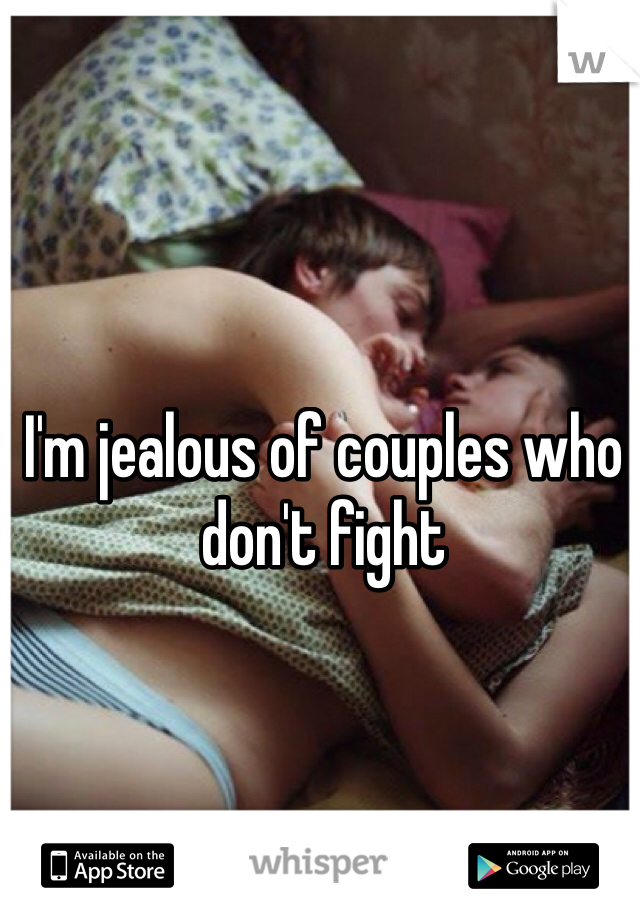 I'm jealous of couples who don't fight