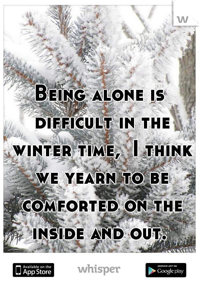Being alone is difficult in the winter time,  I think we yearn to be comforted on the inside and out.
