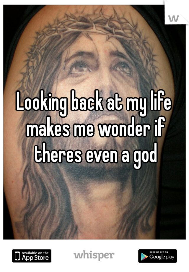 Looking back at my life makes me wonder if theres even a god