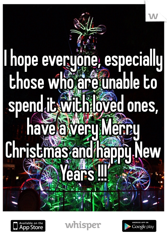 I hope everyone, especially those who are unable to spend it with loved ones, have a very Merry Christmas and happy New Years !!!