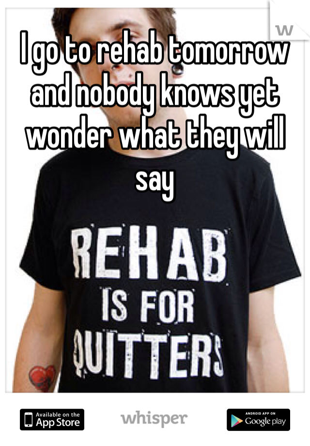 I go to rehab tomorrow and nobody knows yet wonder what they will say