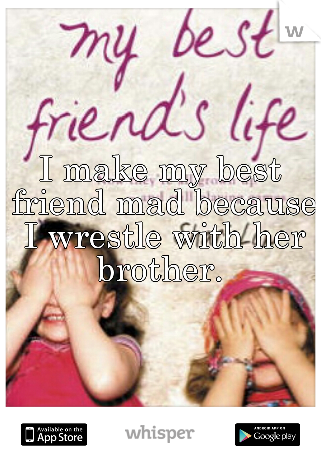 I make my best friend mad because I wrestle with her brother.