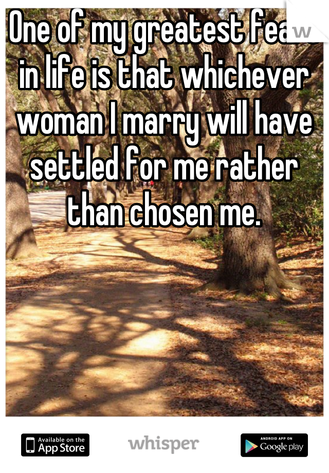 One of my greatest fears in life is that whichever woman I marry will have settled for me rather than chosen me.