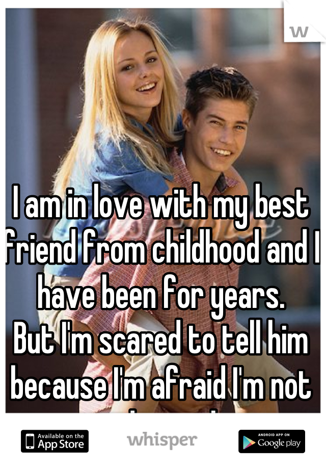 I am in love with my best friend from childhood and I have been for years. But I'm scared to tell him because I'm afraid I'm not good enough...