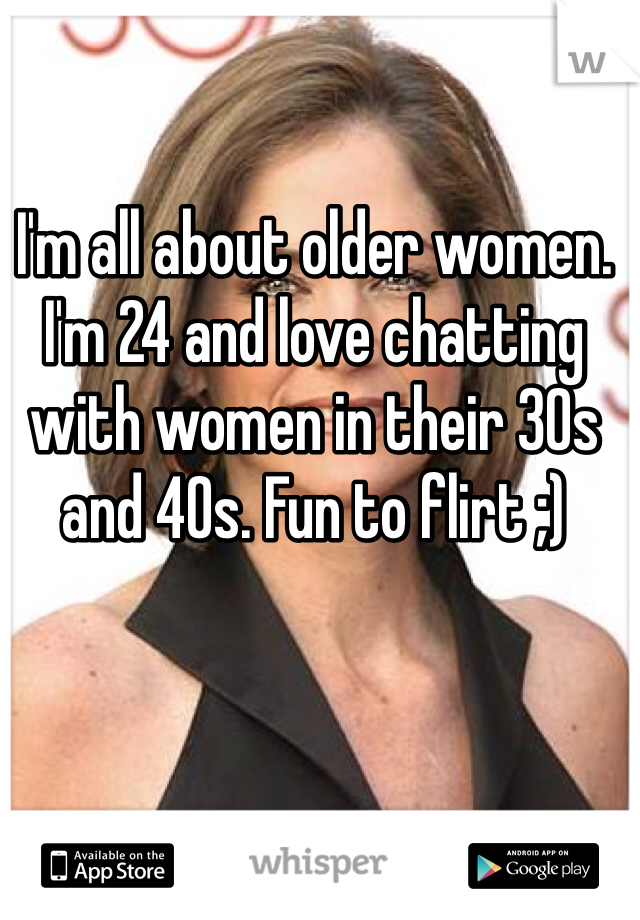 I'm all about older women. I'm 24 and love chatting with women in their 30s and 40s. Fun to flirt ;)