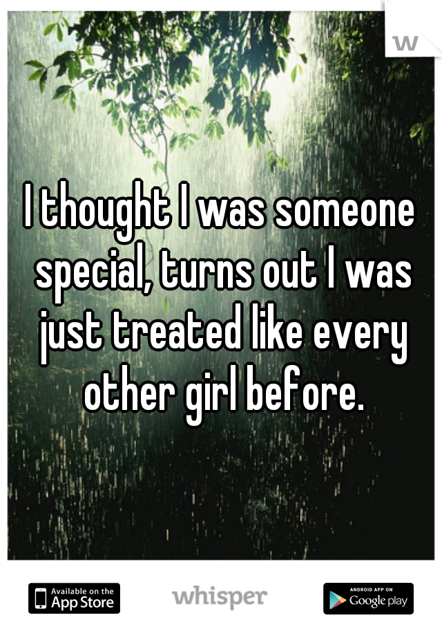 I thought I was someone special, turns out I was just treated like every other girl before.
