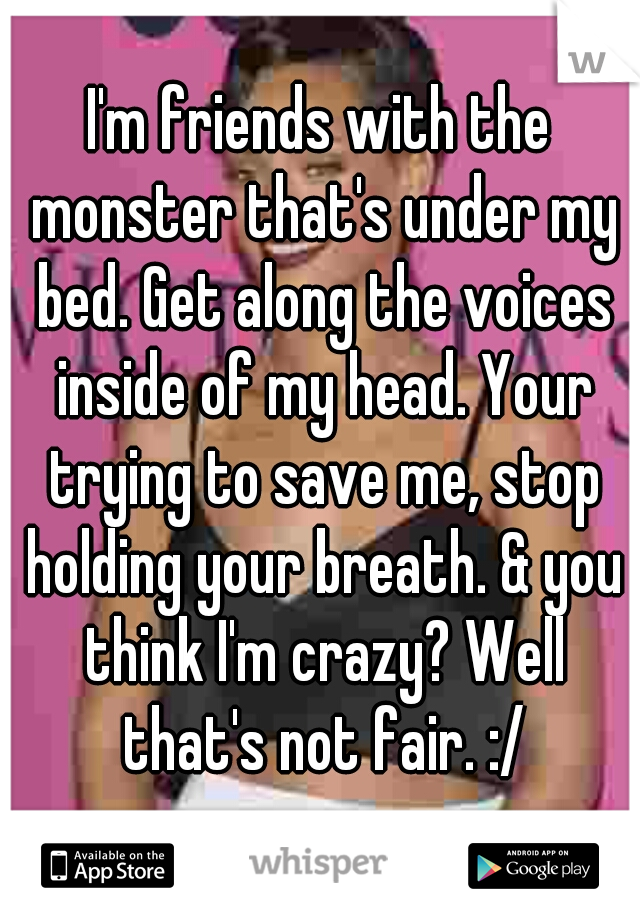 I'm friends with the monster that's under my bed. Get along the voices inside of my head. Your trying to save me, stop holding your breath. & you think I'm crazy? Well that's not fair. :/