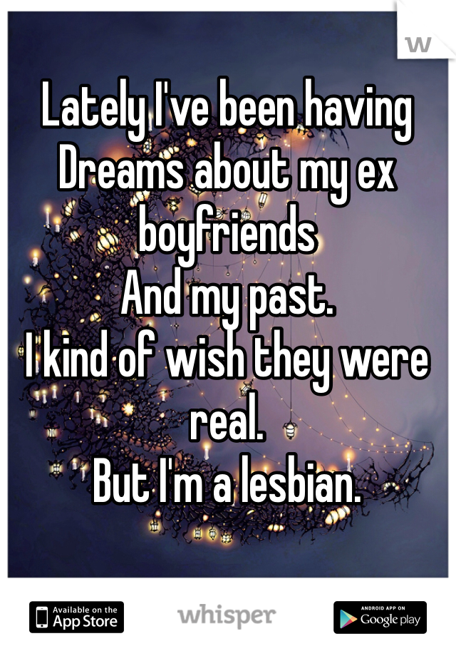 Lately I've been having  Dreams about my ex boyfriends And my past. I kind of wish they were real. But I'm a lesbian.