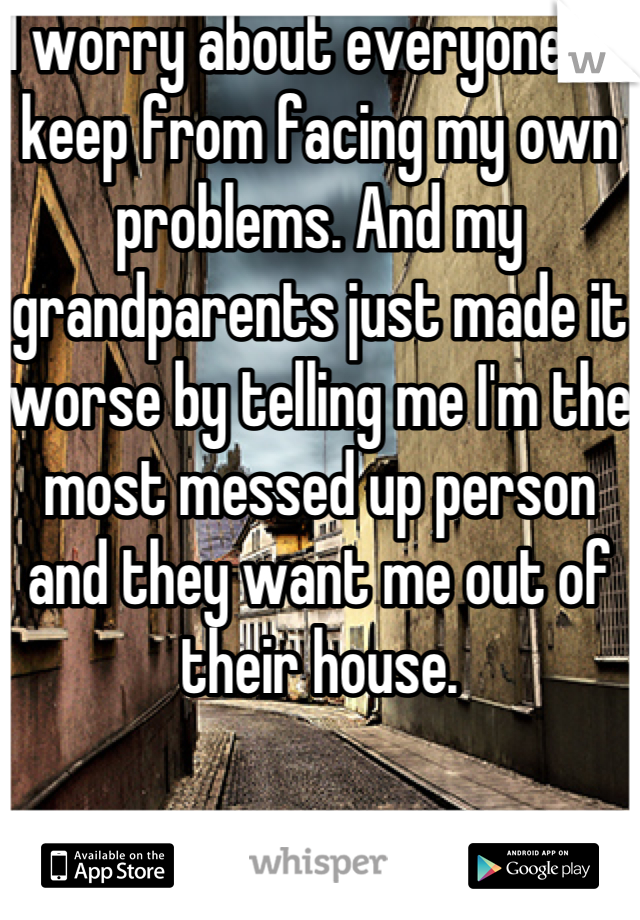I worry about everyone to keep from facing my own problems. And my grandparents just made it worse by telling me I'm the most messed up person and they want me out of their house.
