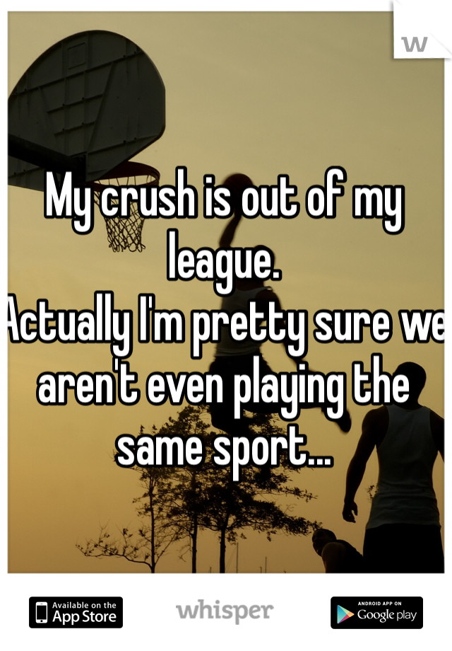My crush is out of my league. Actually I'm pretty sure we aren't even playing the same sport...