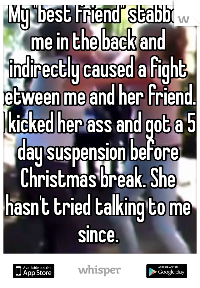 """My """"best friend"""" stabbed me in the back and indirectly caused a fight between me and her friend. I kicked her ass and got a 5 day suspension before Christmas break. She hasn't tried talking to me since."""