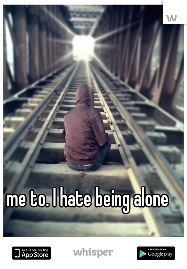 me to. I hate being alone