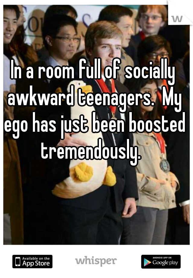 In a room full of socially awkward teenagers.  My ego has just been boosted tremendously.