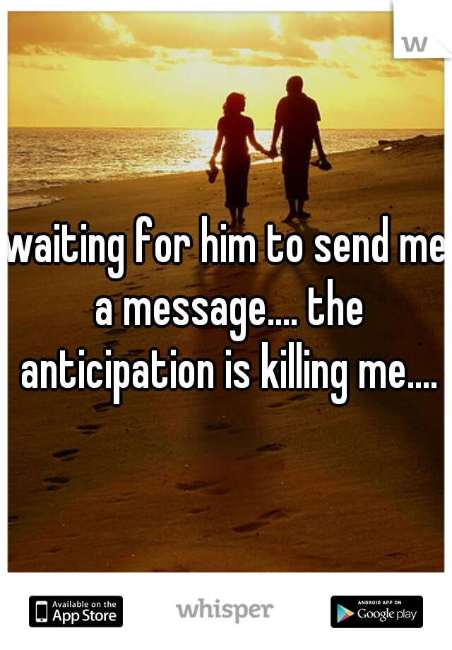 waiting for him to send me a message.... the anticipation is killing me....