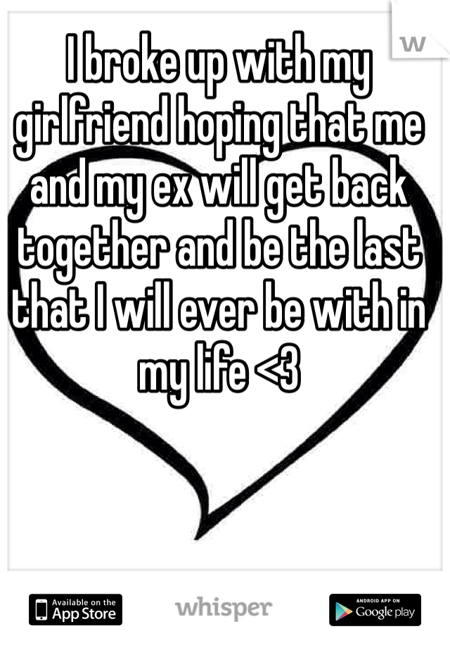 I broke up with my girlfriend hoping that me and my ex will get back together and be the last that I will ever be with in my life <3