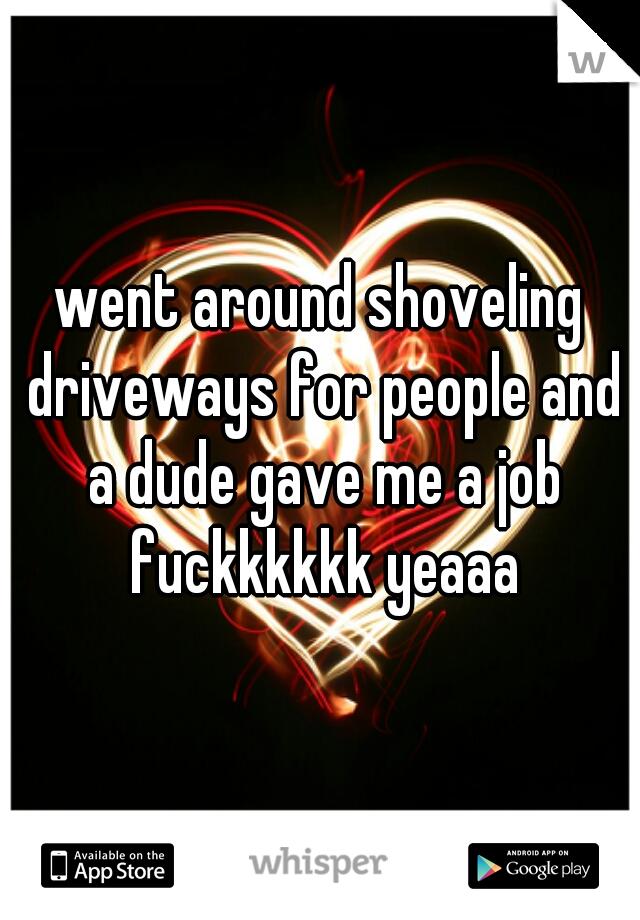 went around shoveling driveways for people and a dude gave me a job fuckkkkkk yeaaa