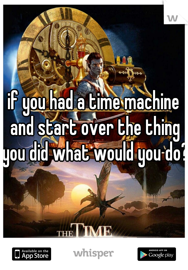 if you had a time machine and start over the thing you did what would you do?