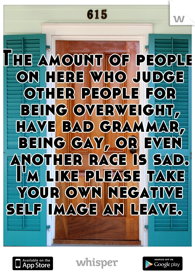 The amount of people on here who judge other people for being overweight, have bad grammar, being gay, or even another race is sad. I'm like please take your own negative self image an leave.