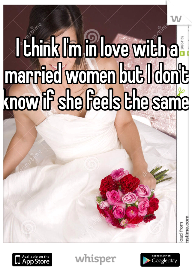 I think I'm in love with a married women but I don't know if she feels the same.