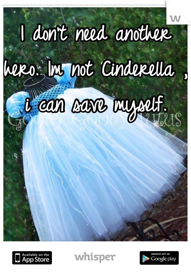 I don't need another hero. Im not Cinderella , i can save myself.