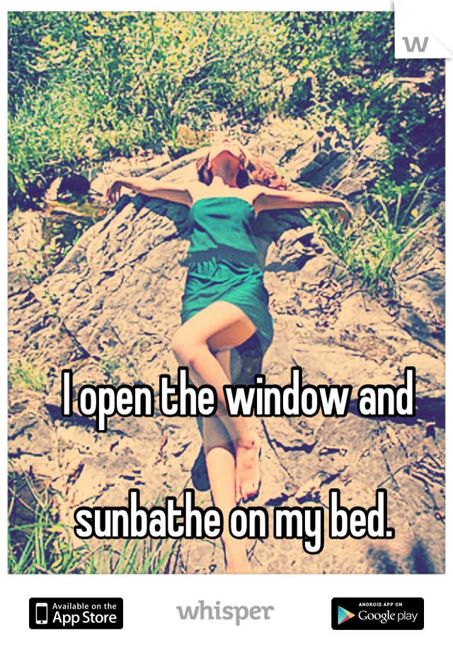 I open the window and   sunbathe on my bed.