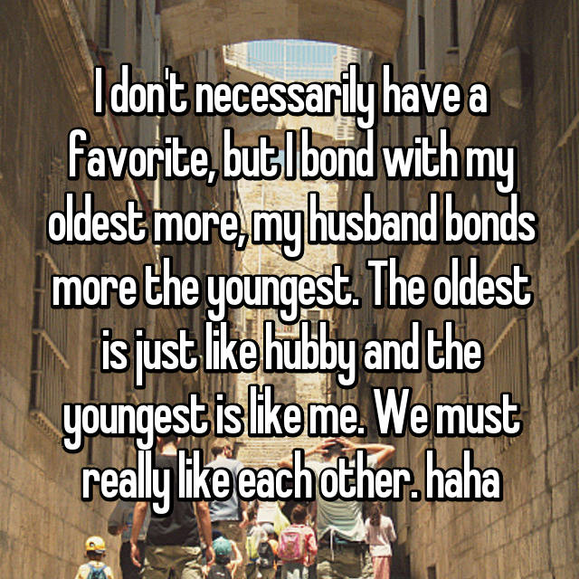 I don't necessarily have a favorite, but I bond with my oldest more, my husband bonds more the youngest. The oldest is just like hubby and the youngest is like me. We must really like each other. haha
