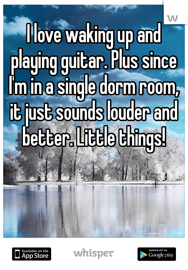 I love waking up and playing guitar. Plus since I'm in a single dorm room, it just sounds louder and better. Little things!