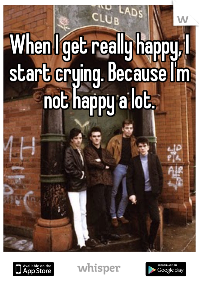 When I get really happy, I start crying. Because I'm not happy a lot.