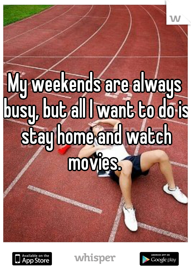My weekends are always busy, but all I want to do is stay home and watch movies.