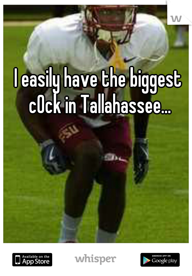 I easily have the biggest c0ck in Tallahassee...