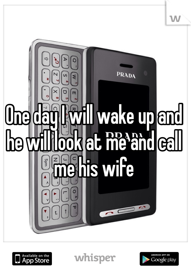 One day I will wake up and he will look at me and call me his wife