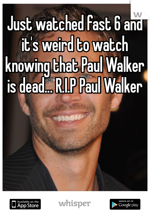 Just watched fast 6 and it's weird to watch knowing that Paul Walker is dead... R.I.P Paul Walker