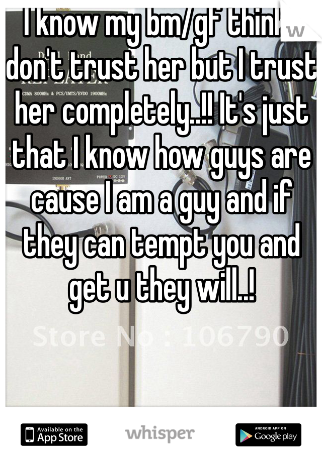 I know my bm/gf think I don't trust her but I trust her completely..!! It's just that I know how guys are cause I am a guy and if they can tempt you and get u they will..!