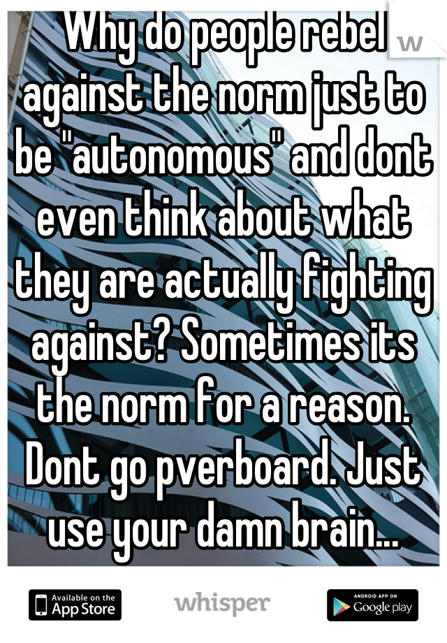 """Why do people rebel against the norm just to be """"autonomous"""" and dont even think about what they are actually fighting against? Sometimes its the norm for a reason. Dont go pverboard. Just use your damn brain..."""