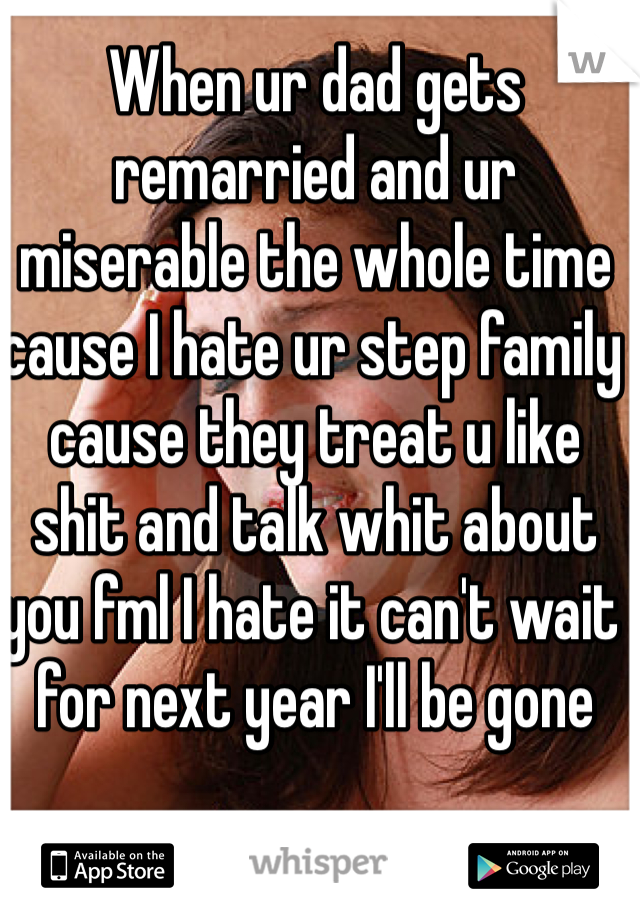 When ur dad gets remarried and ur miserable the whole time cause I hate ur step family cause they treat u like shit and talk whit about you fml I hate it can't wait for next year I'll be gone