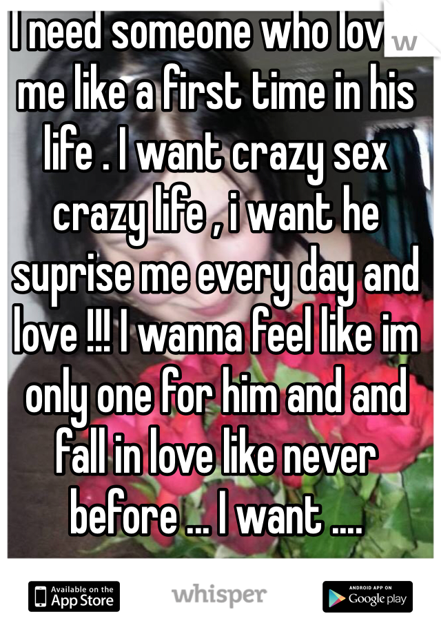 I need someone who loves me like a first time in his life . I want crazy sex crazy life , i want he suprise me every day and love !!! I wanna feel like im only one for him and and fall in love like never before ... I want ....