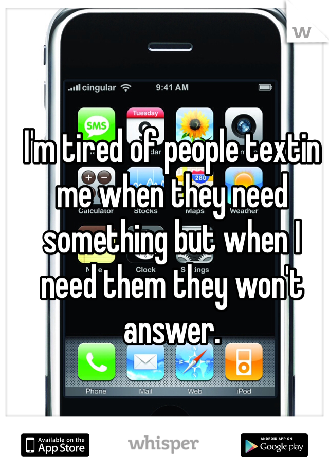I'm tired of people textin me when they need something but when I need them they won't answer.