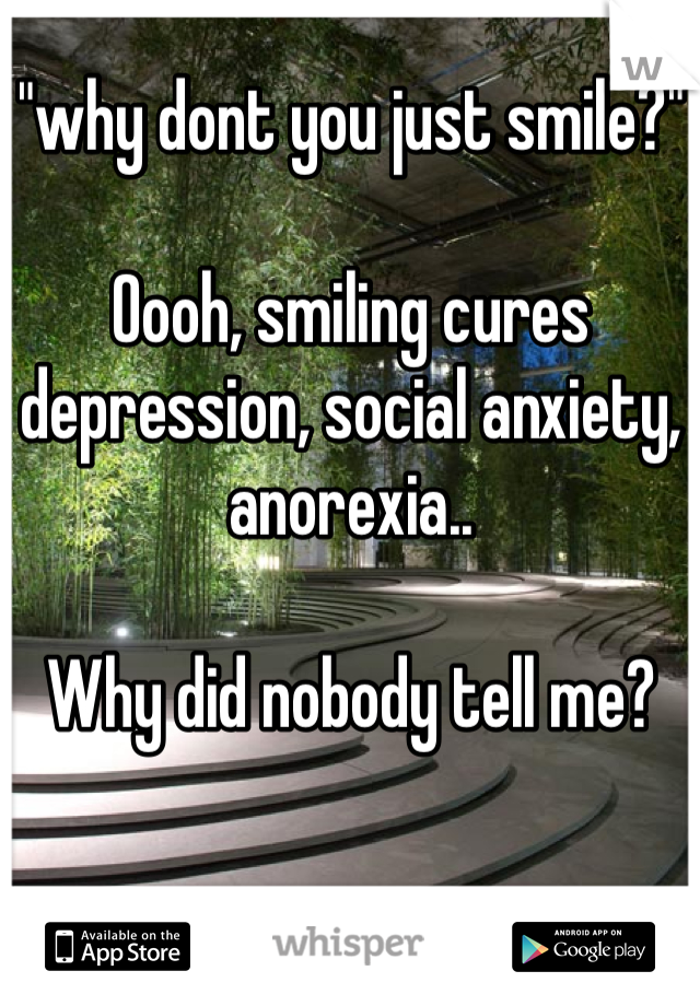 """why dont you just smile?""  Oooh, smiling cures depression, social anxiety, anorexia..  Why did nobody tell me?"