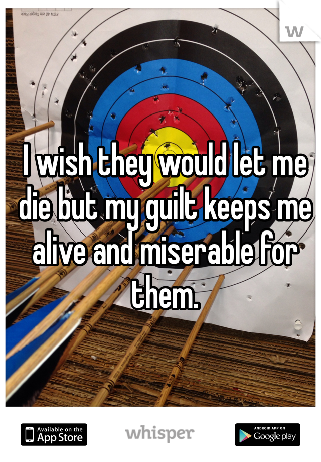 I wish they would let me die but my guilt keeps me alive and miserable for them.
