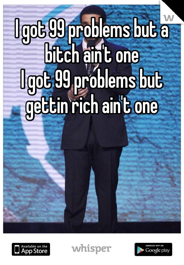 I got 99 problems but a bitch ain't one  I got 99 problems but gettin rich ain't one