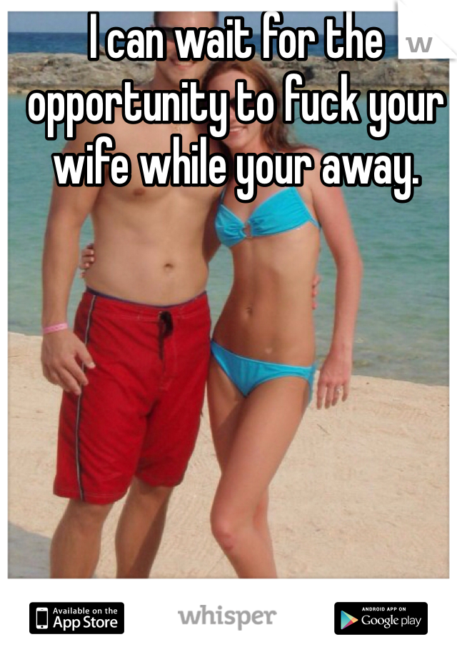 I can wait for the opportunity to fuck your wife while your away.
