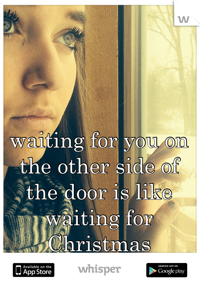 waiting for you on the other side of the door is like waiting for Christmas morning.