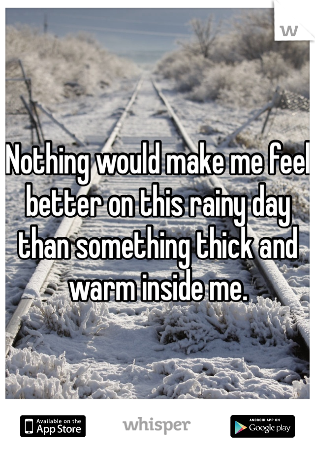 Nothing would make me feel better on this rainy day than something thick and warm inside me.