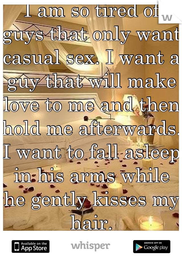I am so tired of guys that only want casual sex. I want a guy that will make love to me and then hold me afterwards. I want to fall asleep in his arms while he gently kisses my hair.
