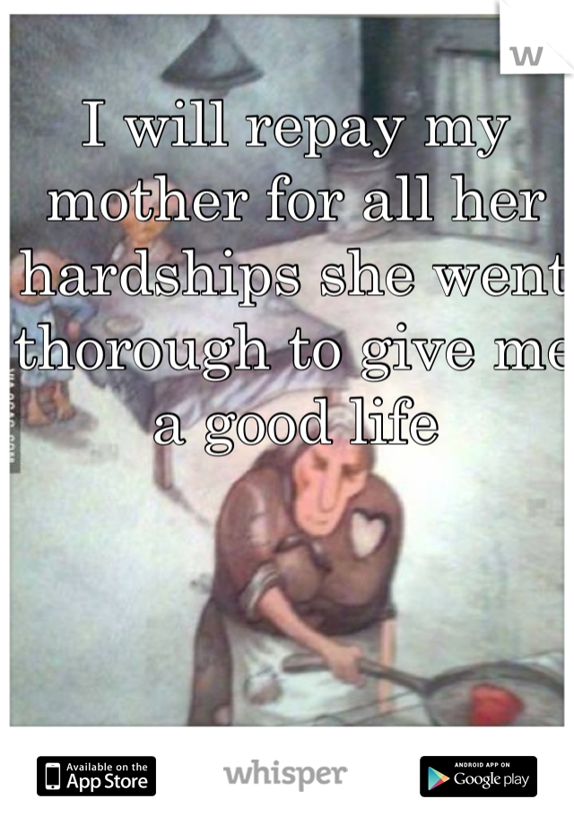 I will repay my mother for all her hardships she went thorough to give me a good life