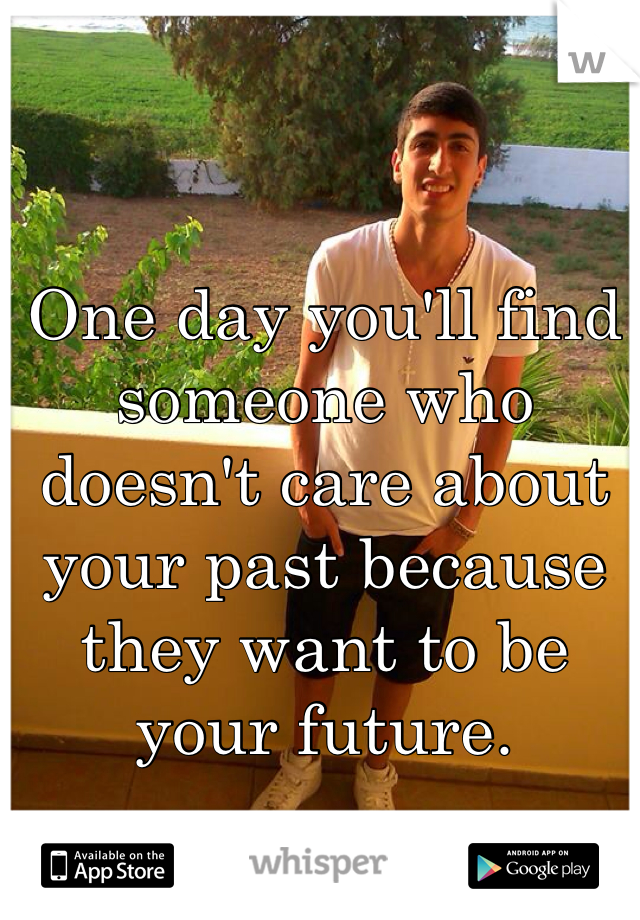 One day you'll find someone who doesn't care about your past because they want to be your future.
